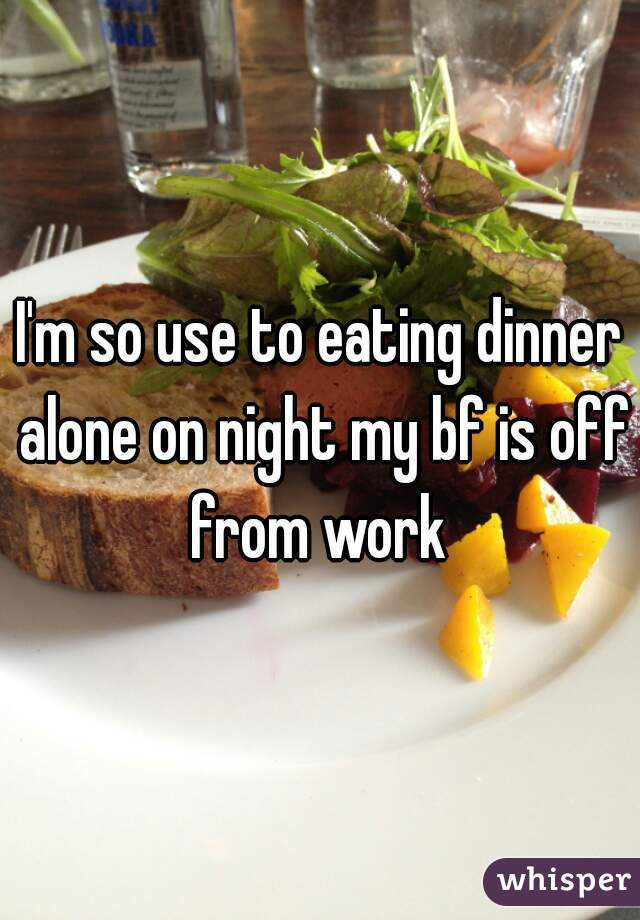 I'm so use to eating dinner alone on night my bf is off from work