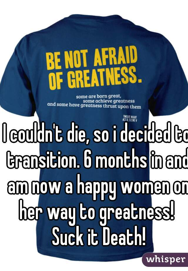 I couldn't die, so i decided to transition. 6 months in and am now a happy women on her way to greatness!  Suck it Death!