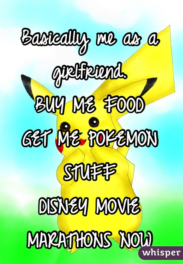 Basically me as a girlfriend. BUY ME FOOD GET ME POKEMON STUFF DISNEY MOVIE MARATHONS NOW