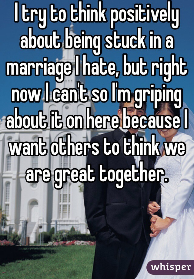 I try to think positively about being stuck in a marriage I hate, but right now I can't so I'm griping about it on here because I want others to think we are great together.