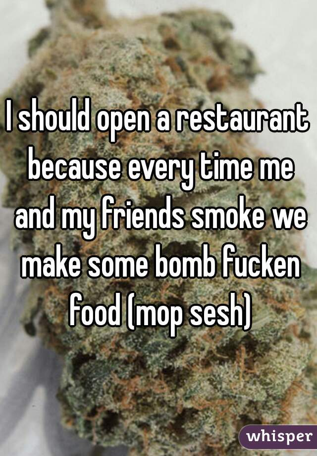 I should open a restaurant because every time me and my friends smoke we make some bomb fucken food (mop sesh)