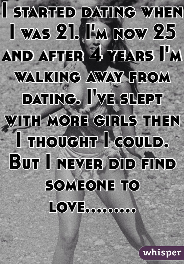 I started dating when I was 21. I'm now 25 and after 4 years I'm walking away from dating. I've slept with more girls then I thought I could. But I never did find someone to love.........