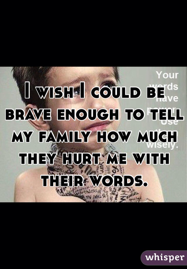 I wish I could be brave enough to tell my family how much they hurt me with their words.