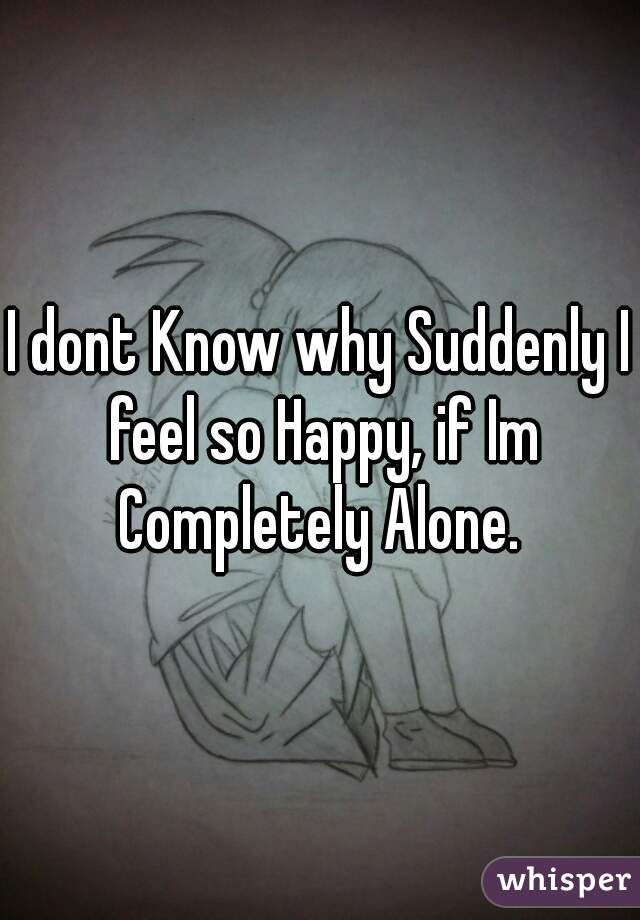 I dont Know why Suddenly I feel so Happy, if Im Completely Alone.