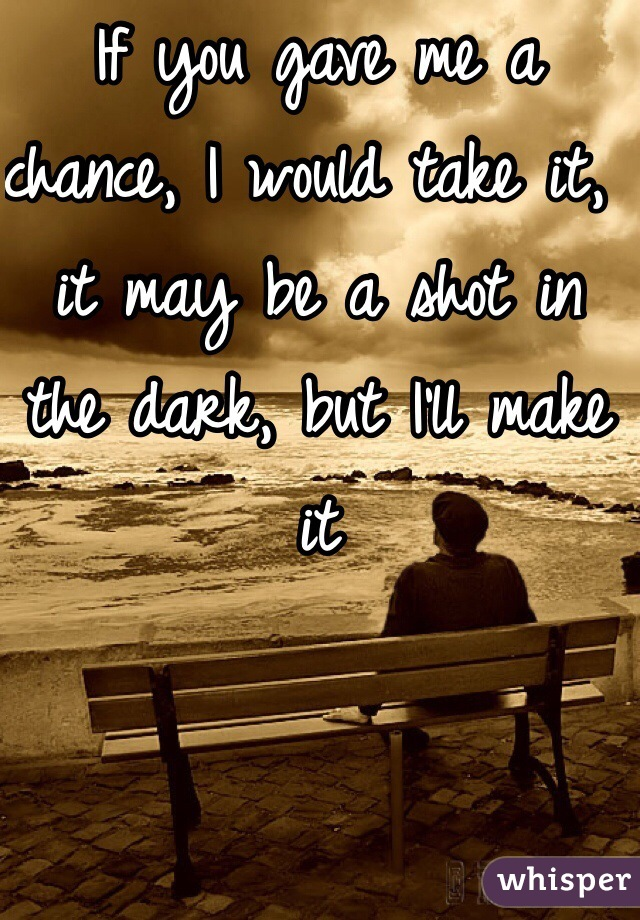 If you gave me a chance, I would take it, it may be a shot in the dark, but I'll make it