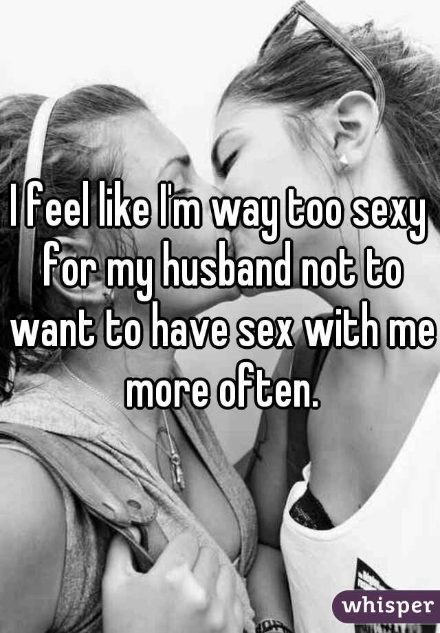 I feel like I'm way too sexy for my husband not to want to have sex with me more often.