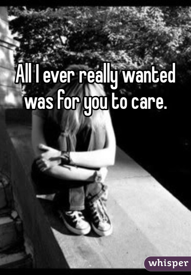 All I ever really wanted was for you to care.