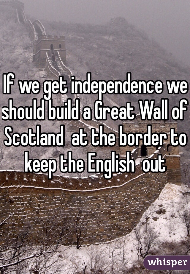 If we get independence we should build a Great Wall of Scotland  at the border to keep the English  out