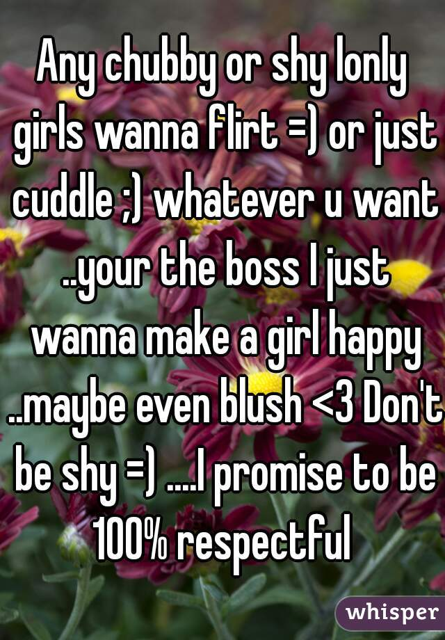 Any chubby or shy lonly girls wanna flirt =) or just cuddle ;) whatever u want ..your the boss I just wanna make a girl happy ..maybe even blush <3 Don't be shy =) ....I promise to be 100% respectful