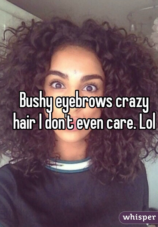 Bushy eyebrows crazy hair I don't even care. Lol