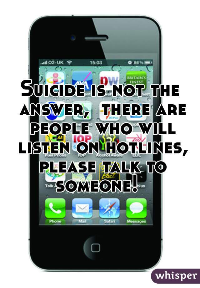 Suicide is not the answer,  there are people who will listen on hotlines, please talk to someone!