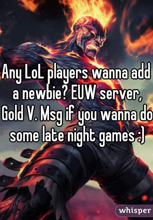 Any LoL players wanna add a newbie? EUW server, Gold V. Msg if you wanna do some late night games :)