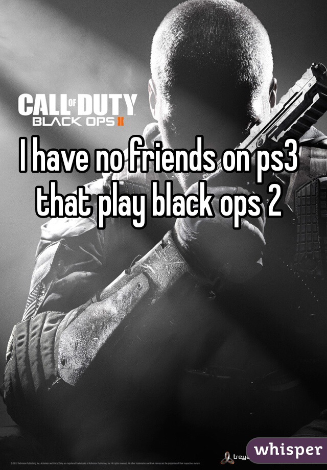 I have no friends on ps3 that play black ops 2