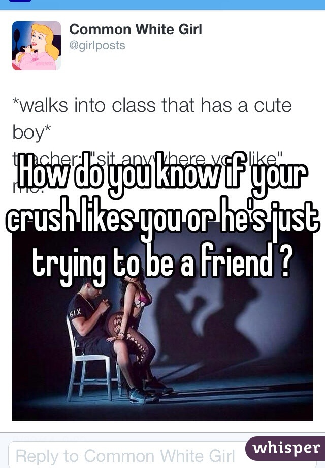 How do you know if your crush likes you or he's just trying to be a friend ?