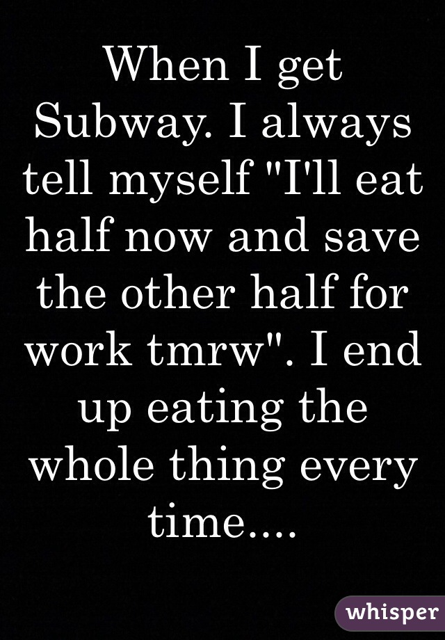 "When I get Subway. I always tell myself ""I'll eat half now and save the other half for work tmrw"". I end up eating the whole thing every time...."