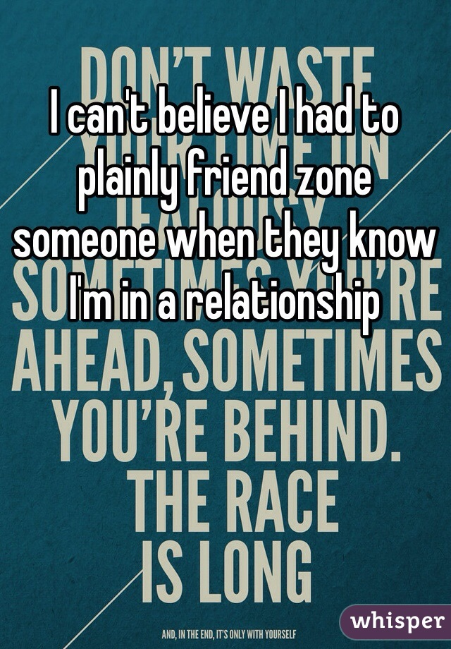 I can't believe I had to plainly friend zone someone when they know I'm in a relationship