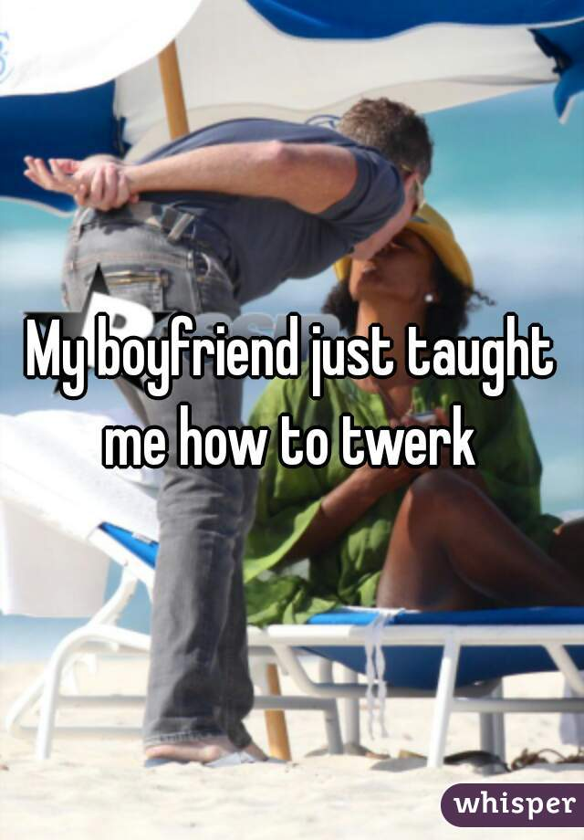 My boyfriend just taught me how to twerk