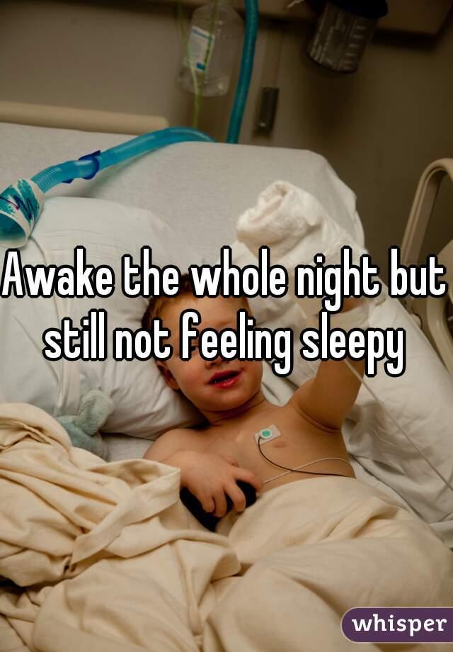 Awake the whole night but still not feeling sleepy