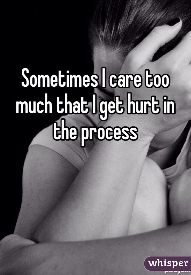 Sometimes I care too much that I get hurt in the process