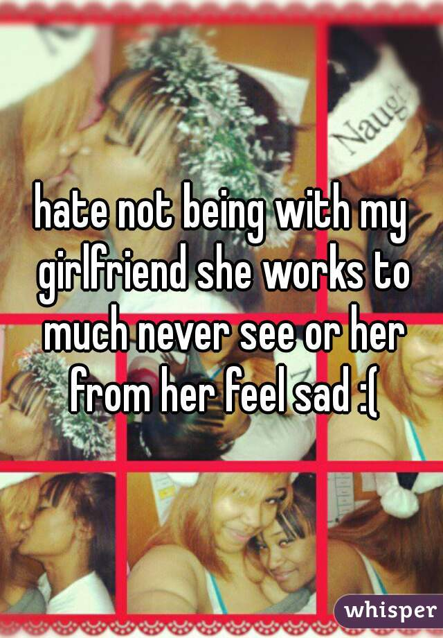hate not being with my girlfriend she works to much never see or her from her feel sad :(