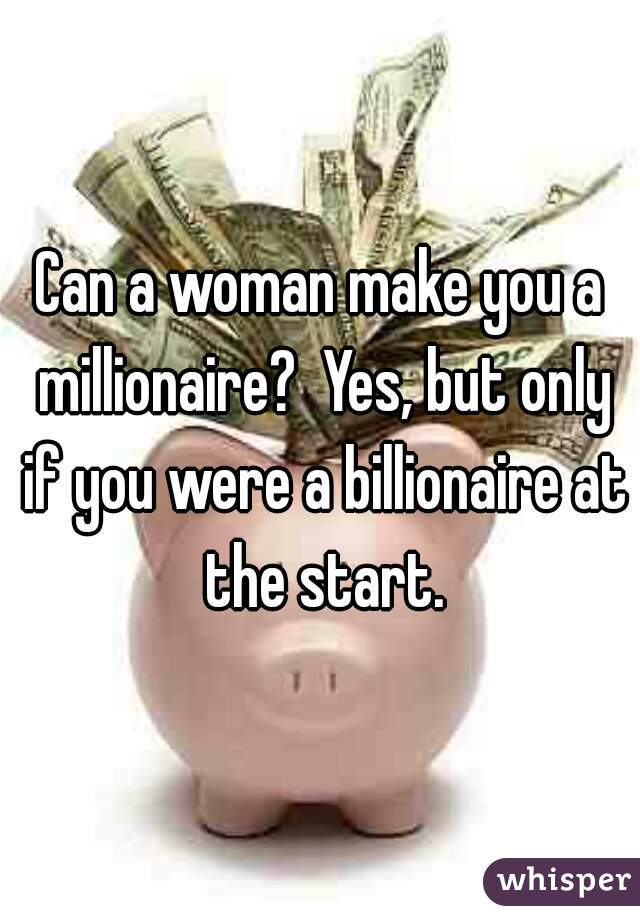 Can a woman make you a millionaire?  Yes, but only if you were a billionaire at the start.