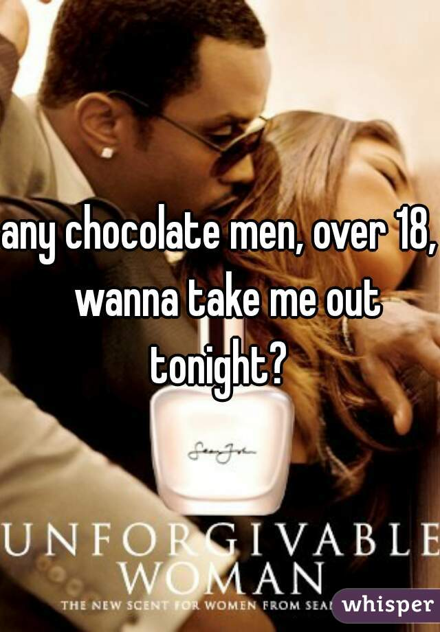 any chocolate men, over 18,  wanna take me out tonight?