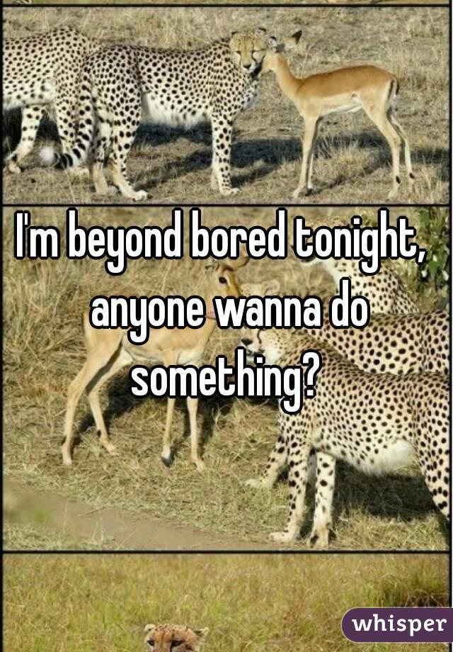 I'm beyond bored tonight,  anyone wanna do something?