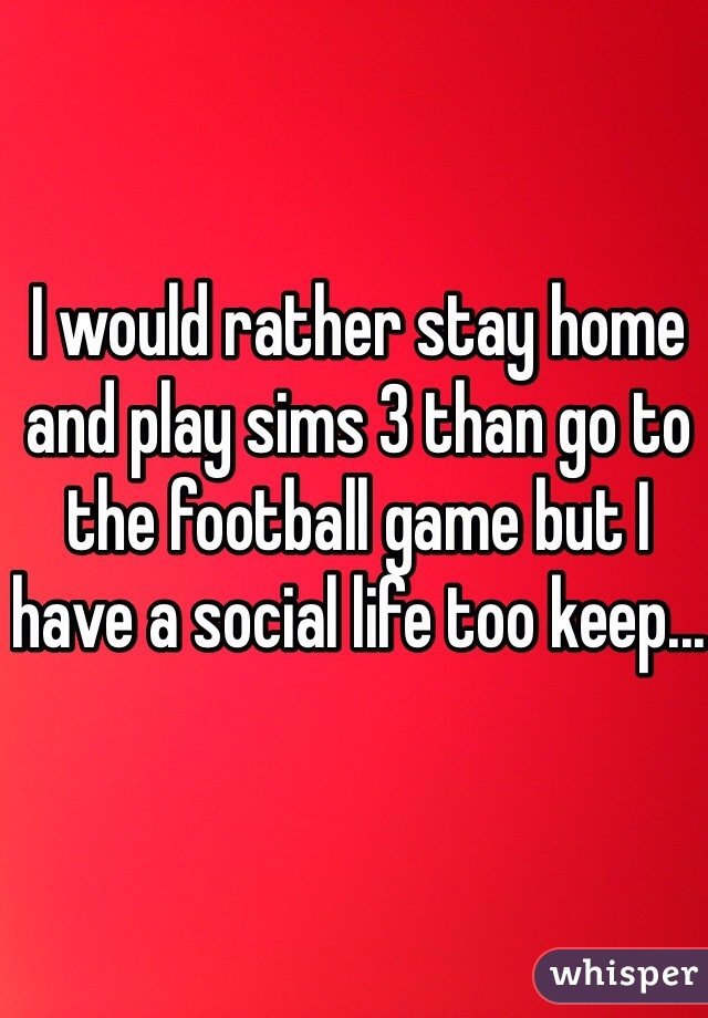 I would rather stay home and play sims 3 than go to the football game but I have a social life too keep...