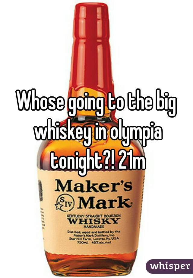 Whose going to the big whiskey in olympia tonight?! 21m