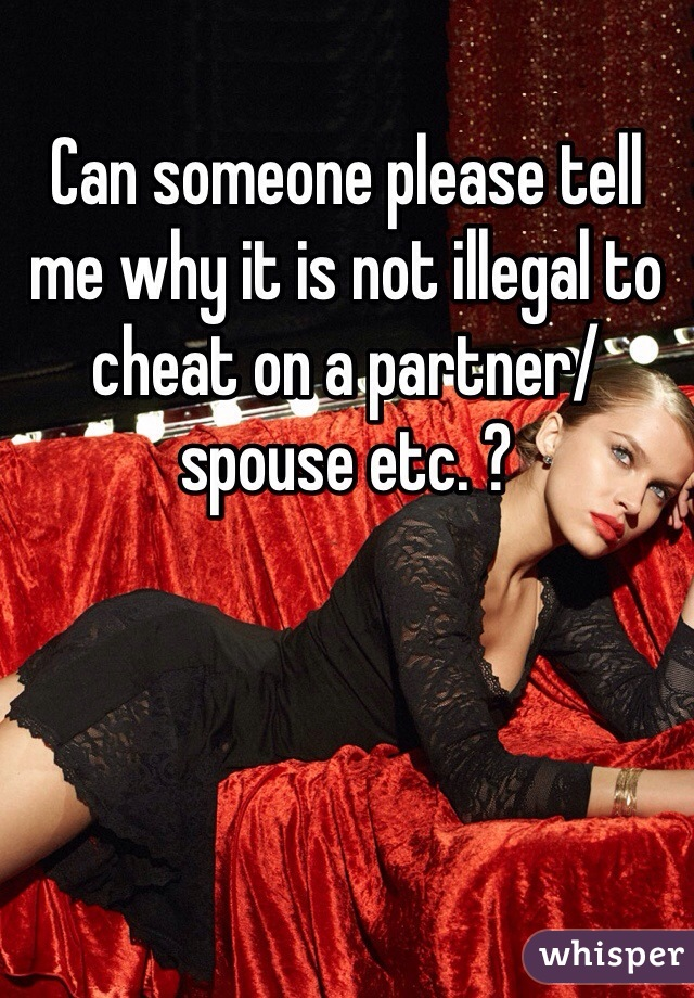 Can someone please tell me why it is not illegal to cheat on a partner/spouse etc. ?