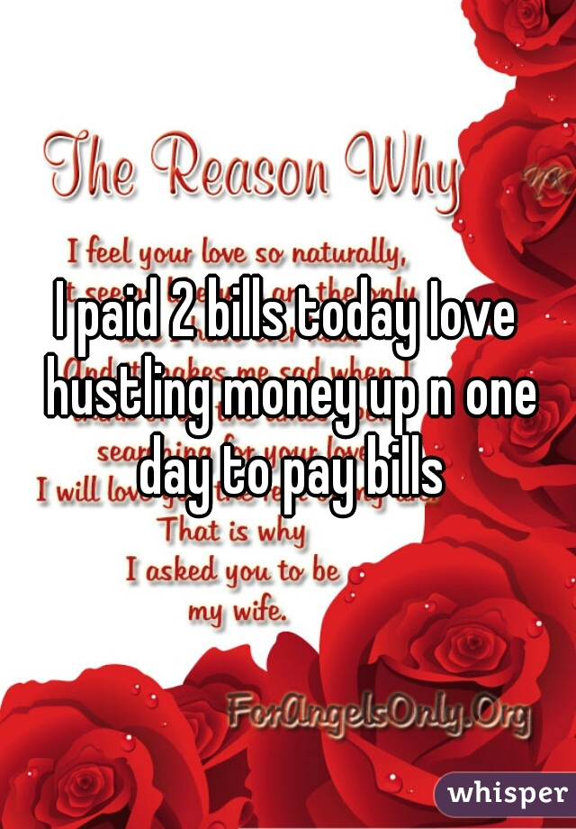 I paid 2 bills today Iove hustling money up n one day to pay bills