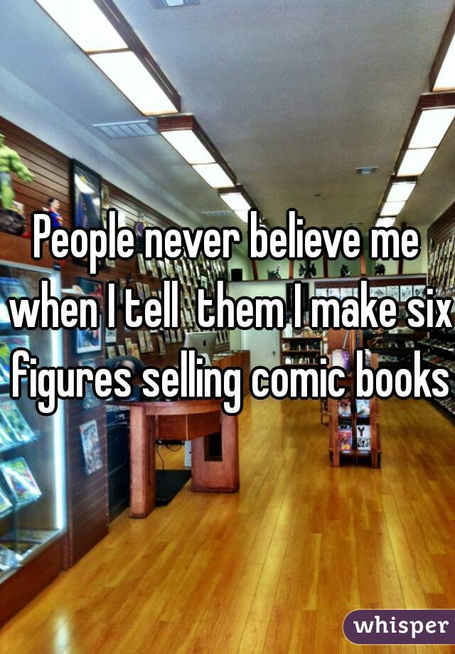 People never believe me when I tell  them I make six figures selling comic books.
