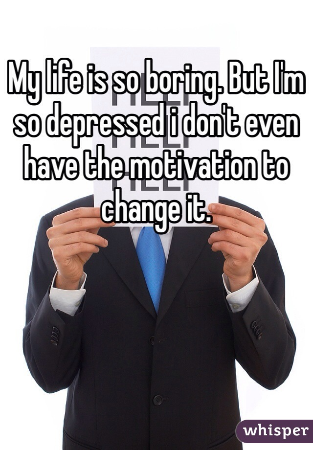 My life is so boring. But I'm so depressed i don't even have the motivation to change it.