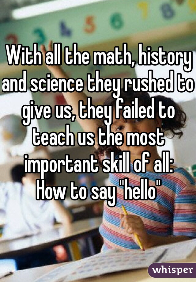"With all the math, history and science they rushed to give us, they failed to teach us the most important skill of all: How to say ""hello"""