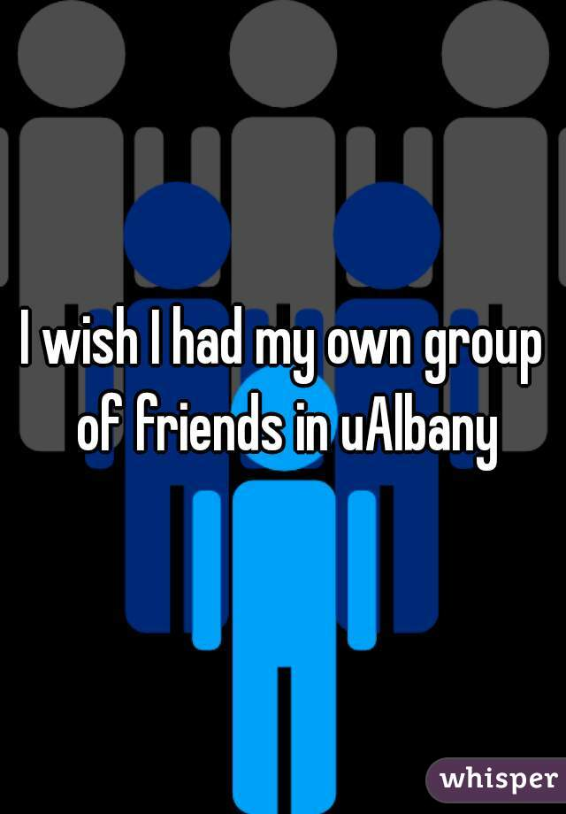 I wish I had my own group of friends in uAlbany