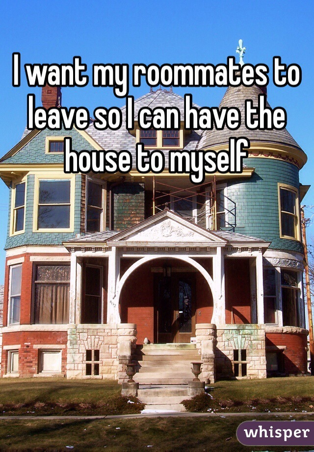 I want my roommates to leave so I can have the house to myself