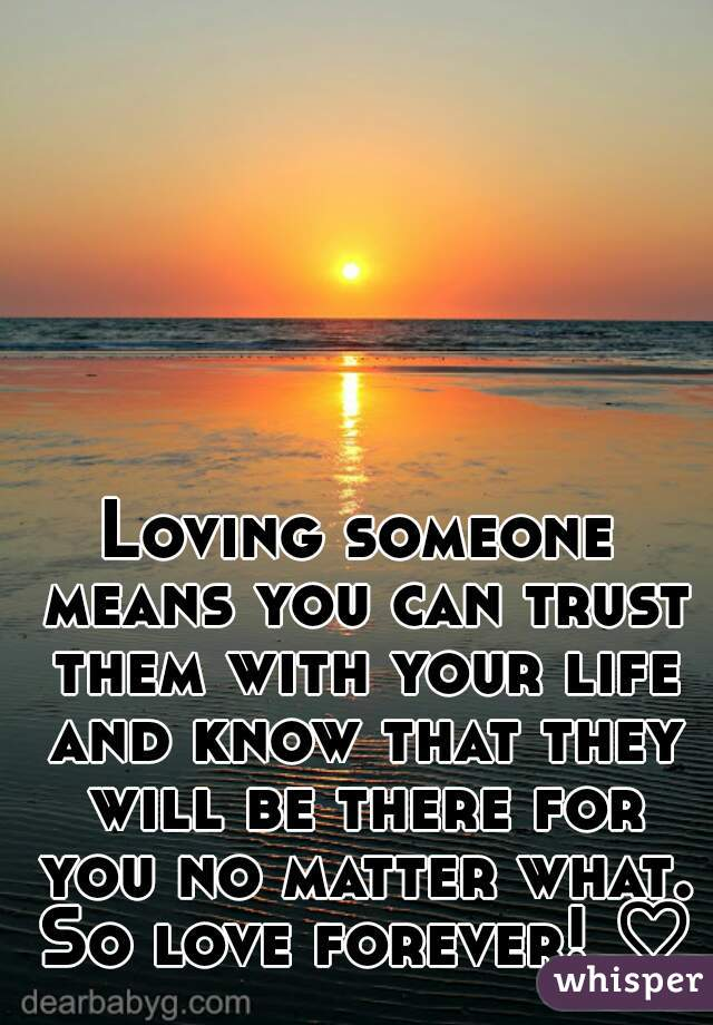 Loving someone means you can trust them with your life and know that they will be there for you no matter what. So love forever! ♡