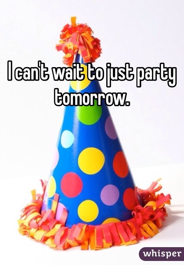 I can't wait to just party tomorrow.