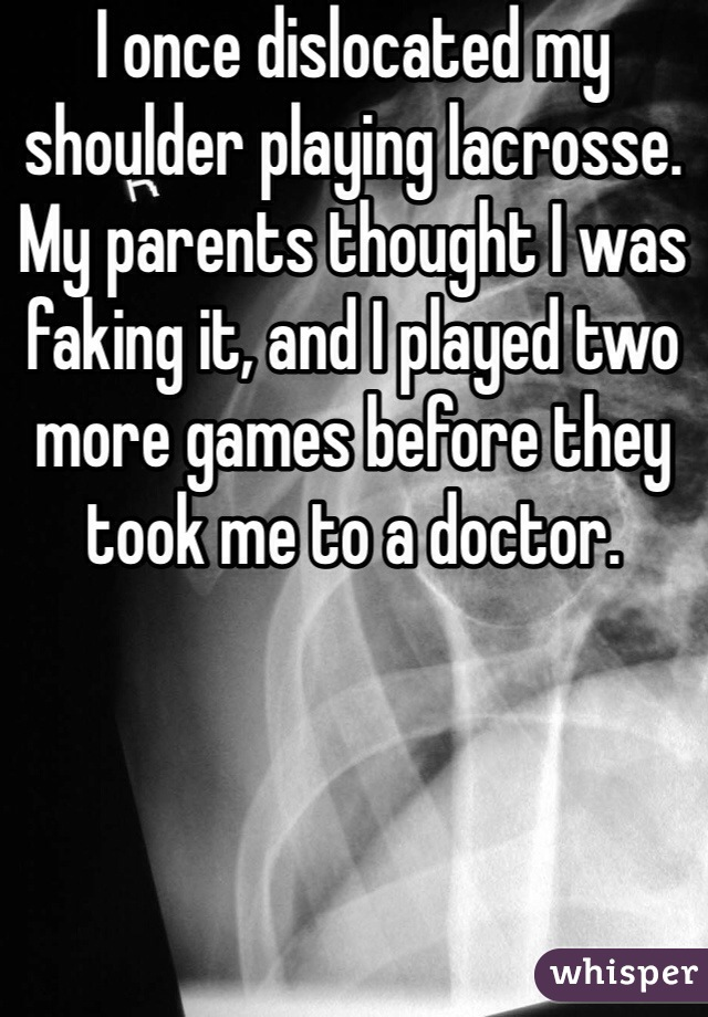 I once dislocated my shoulder playing lacrosse. My parents thought I was faking it, and I played two more games before they took me to a doctor.