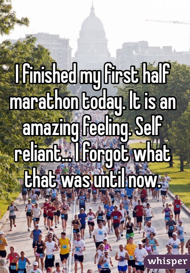 I finished my first half marathon today. It is an amazing feeling. Self reliant... I forgot what that was until now.