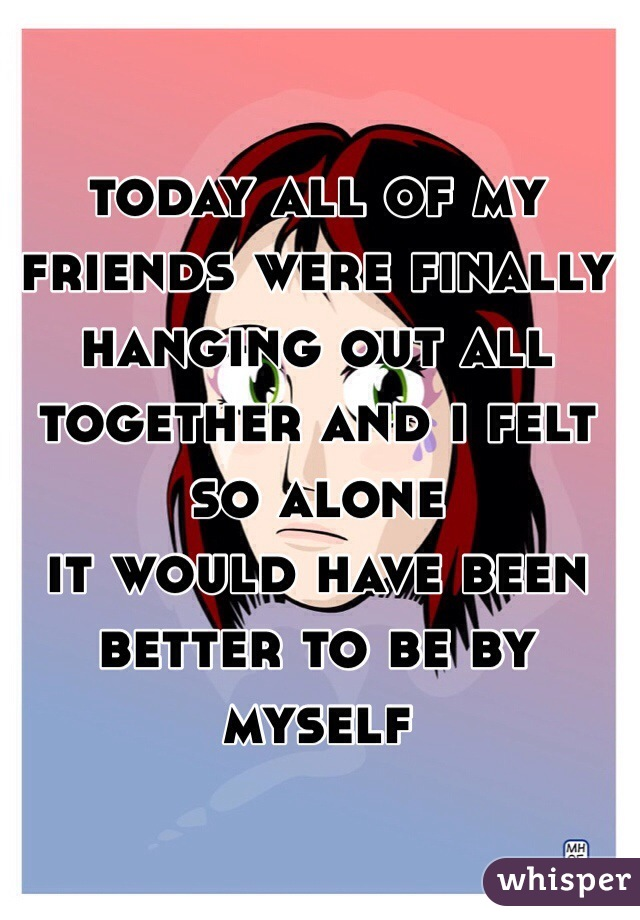 today all of my friends were finally hanging out all together and i felt so alone  it would have been better to be by myself