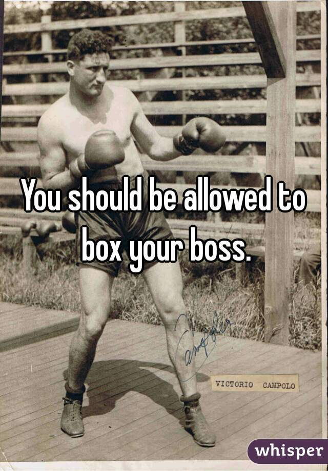 You should be allowed to box your boss.