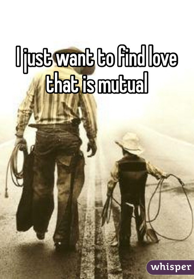 I just want to find love that is mutual