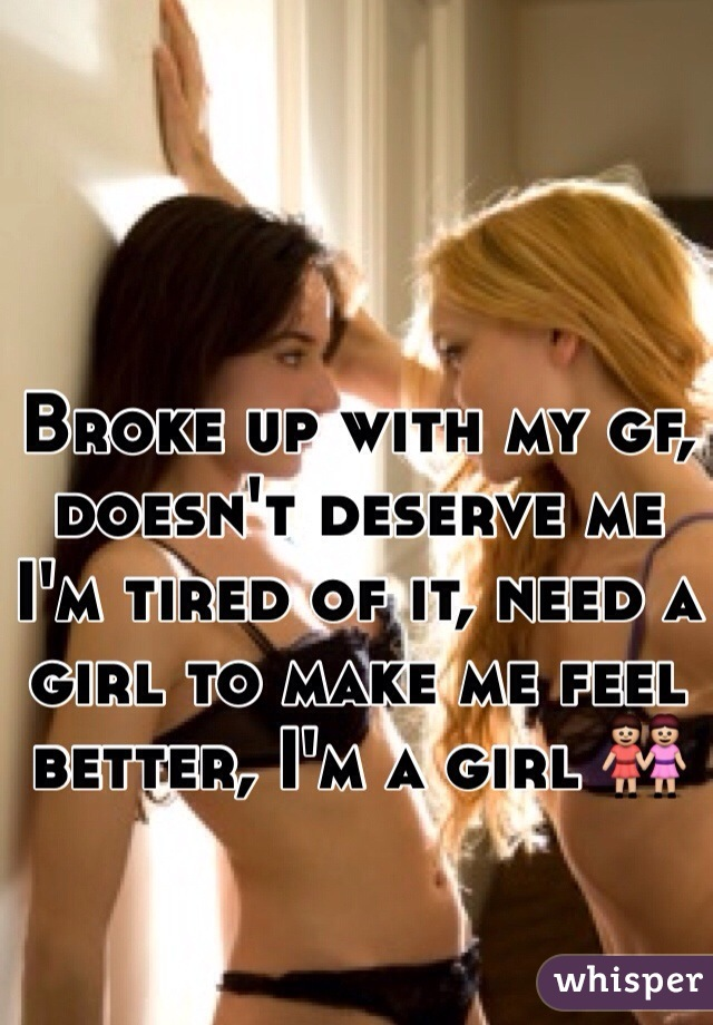 Broke up with my gf, doesn't deserve me I'm tired of it, need a girl to make me feel better, I'm a girl 👭