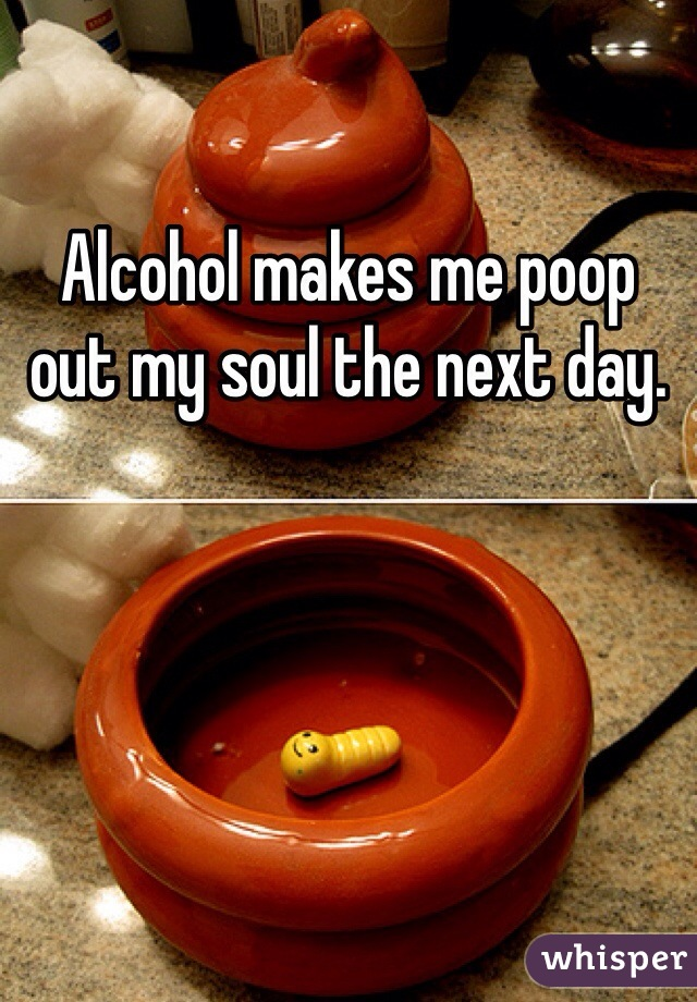 Alcohol makes me poop out my soul the next day.