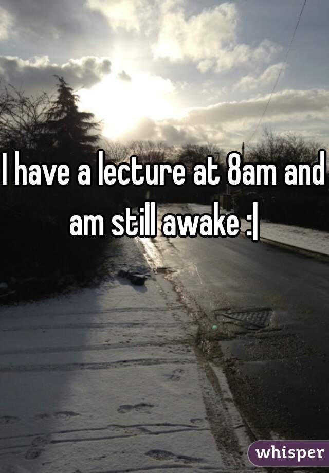 I have a lecture at 8am and am still awake : 
