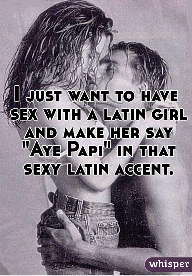 """I just want to have sex with a latin girl and make her say """"Aye Papi"""" in that sexy latin accent."""