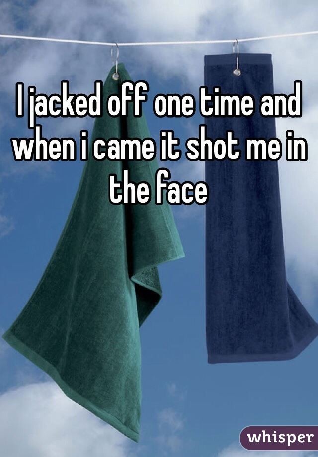 I jacked off one time and when i came it shot me in the face