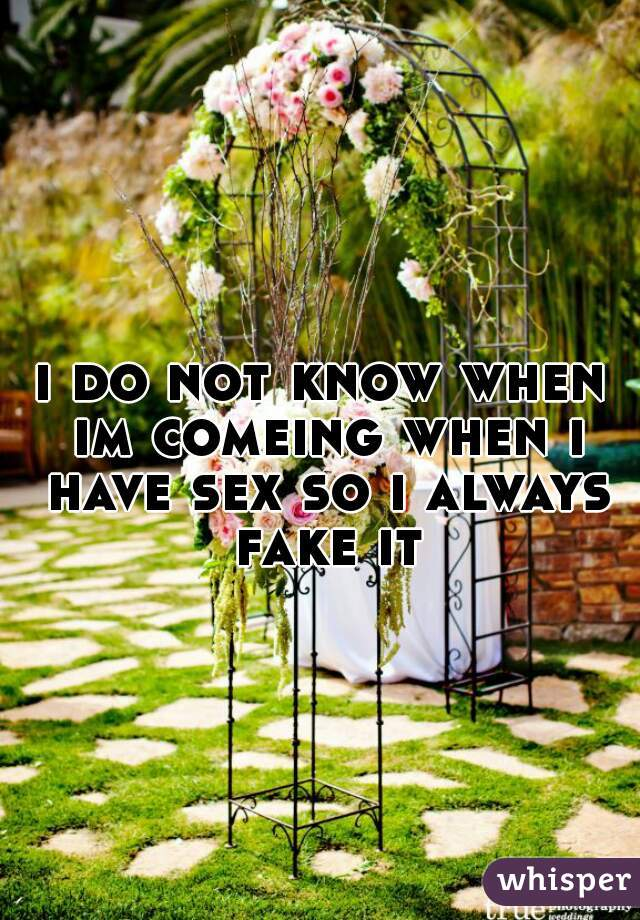 i do not know when im comeing when i have sex so i always fake it