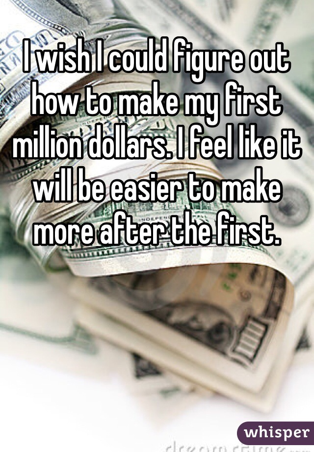 I wish I could figure out how to make my first million dollars. I feel like it will be easier to make more after the first.